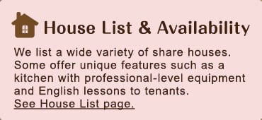 [House List & Availability] We list a wide variety of share houses. Some offer unique features such as a kitchen with professional-level equipment and English lessons to tenants. See House List page.